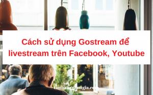 Hướng dẫn sử dụng Gostream để Livestream Facebook và Youtube