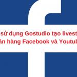 Sử dụng công cụ livestream Gostudio tạo live stream Facebook và Youtube