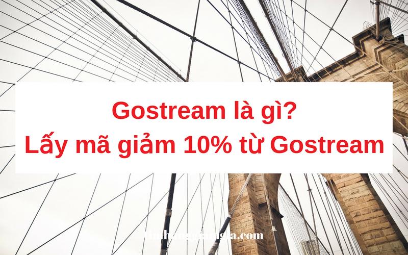 Gostream là gì? Lấy ngay mã giảm giá 10% từ Gostream