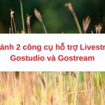 So sánh 2 công cụ hỗ trợ livestream Gostudio và Gostream